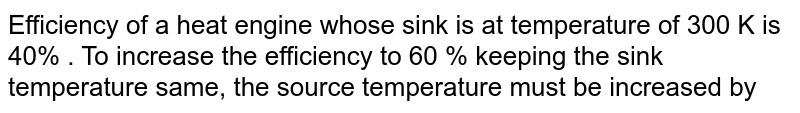 Efficiency of a heat engine whose sink is at temperature of 300 K is 40% . To increase the efficiency to 60 % keeping the sink temperature same, the source temperature must be increased by