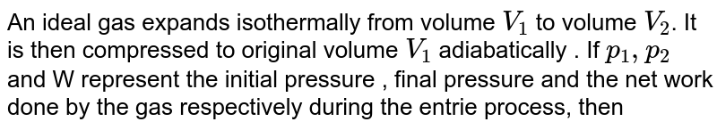 An ideal gas expands isothermally from volume `V_(1)` to volume `V_(2)`. It is then compressed to original volume `V_(1)` adiabatically . If `p_(1),p_(2)` and W represent the initial pressure , final pressure and the  net work done by the gas respectively during the entrie process, then