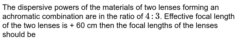 The dispersive powers of the materials of two lenses forming an achromatic combination are in the ratio of `4:3`. Effective focal length of the two lenses is + 60 cm then the focal lengths of the lenses should be