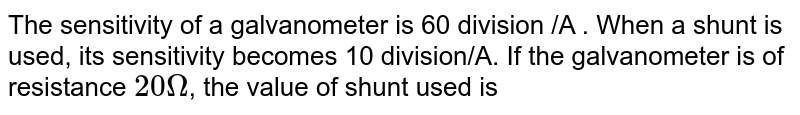 The sensitivity of a  galvanometer is 60 division /A . When a shunt  is used, its sensitivity becomes 10 division/A. If the galvanometer is of resistance `20 Omega `, the value of shunt used is