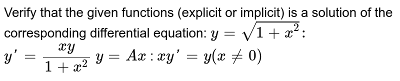 """Verify that the given   functions (explicit or implicit) is a solution of the corresponding   differential equation: 'y=sqrt(1+x^2)  :  y'=xy/1+x^2'    `y"""" """"="""" """"A x`  :   `x yprime=y(x!=0)`"""