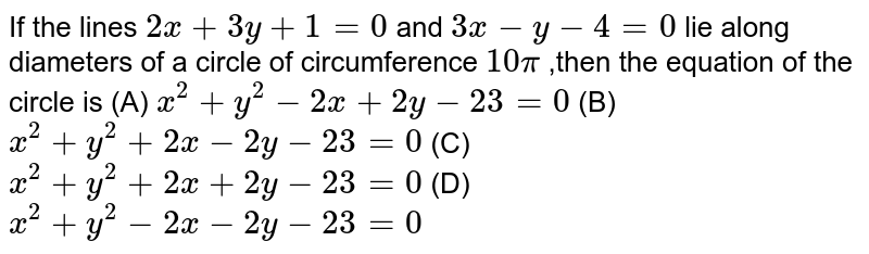 If the lines `2x+3y+1=0` and `3x-y-4=0` lie along diameters of a circle of circumference `10 pi` ,then the equation of the circle is  (A) `x^(2)+y^(2)-2x+2y-23=0`  (B) `x^(2)+y^(2)+2x-2y-23=0`  (C) `x^(2)+y^(2)+2x+2y-23=0` (D) `x^(2)+y^(2)-2x-2y-23=0`