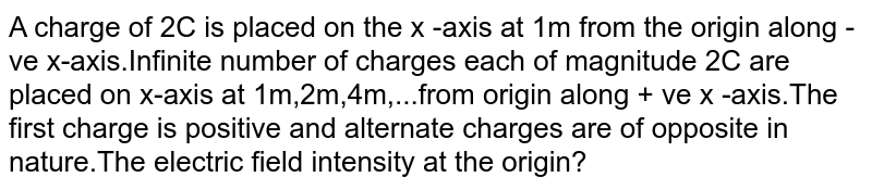 A charge of 2C is placed on the x -axis at 1m from  the origin along - ve x-axis.Infinite number of charges  each of magnitude 2C are placed on x-axis at 1m,2m,4m,...from origin along + ve x -axis.The first charge is positive and alternate charges are of opposite in nature.The electric field intensity at the  origin?