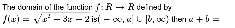The domain of the function `f :R rarr R` defined by `f(x)=sqrt(x^(2)-3x+2)` is`(-oo,a]uu[b,oo)`  then `a+ b=`