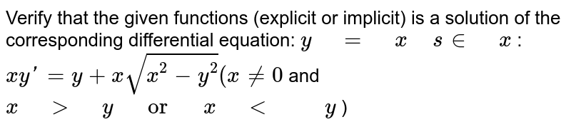 """Verify that the given   functions (explicit or implicit) is a solution of the corresponding   differential equation: `y"""" """"="""" """"x"""" """"s in"""" """"x`  :   `x yprime=y+xsqrt(x^2-y^2)(x!=0` and`x"""" """">"""" """"y"""" """"or"""" """"x"""" """"<"""" """""""" """"y` )"""