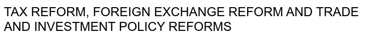 TAX REFORM, FOREIGN EXCHANGE REFORM AND TRADE AND INVESTMENT POLICY REFORMS