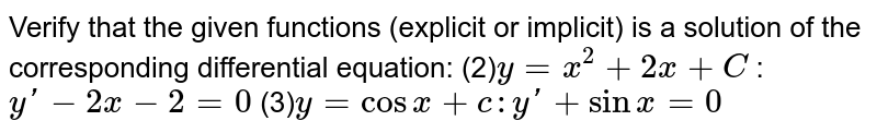 Verify that the given   functions (explicit or implicit) is a solution of the corresponding   differential equation: (2)`y=x^2+2x+C`  : `yprime-2x-2=0` (3)`y=cos x+c   :  y'+sinx=0`
