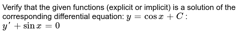 Verify that the given   functions (explicit or implicit) is a solution of the corresponding   differential equation: `y=cosx+C`  : `yprime+sinx=0`