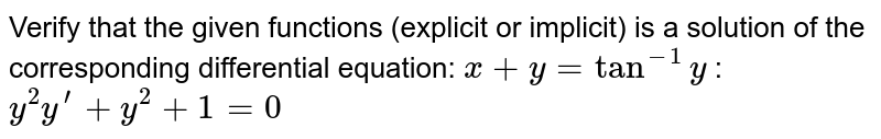 Verify that the given   functions (explicit or implicit) is a solution of the corresponding   differential equation: `x+y=tan^(-1)y`  :  `y^2y^(prime)+y^2+1=0`