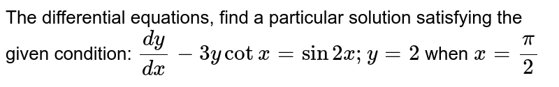 The   differential equations, find a particular solution satisfying the given   condition: `(dy)/(dx)-3ycotx=sin2x ; y=2` when `x=pi/2`