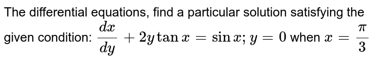The   differential equations, find a particular solution satisfying the given   condition: `(dx)/(dy)+2ytanx=sinx ; y=0` when `x=pi/3`
