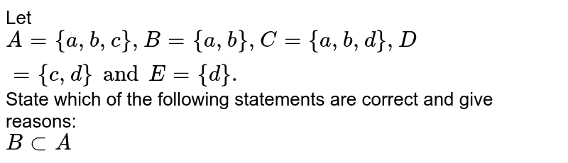 Let `A={a,b,c} , B={a,b},C={a,b,d},D={c,d} and E={d}.` State which of the following statements are correct and give reasons: <br> `B subA`