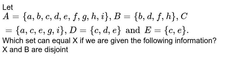 Let `A={a,b,c,d,e,f,g,h,i}, B={b,d,f,h},C={a,c,e,g,i},D={c,d,e} and E={c,e}.`  Which set can equal X if we are given the following information? <br> X and B are disjoint