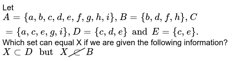"""Let `A={a,b,c,d,e,f,g,h,i}, B={b,d,f,h},C={a,c,e,g,i},D={c,d,e} and E={c,e}.`  Which set can equal X if we are given the following information? <br> `X subD"""" but """"X cancelsubB`"""