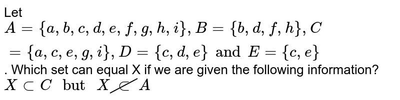 """Let `A={a,b,c,d,e,f,g,h,i}, B={b,d,f,h},C={a,c,e,g,i},D={c,d,e} and E={c,e}`. Which set can equal X if we are given the following information? <br> `X subC"""" but """"X cancelsubA`"""