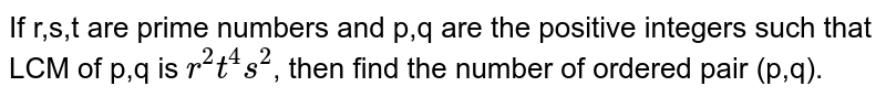 If r,s,t are prime numbers and p,q are the positive integers such that LCM of p,q is `r^2t^4s^2`, then find the number of ordered pair (p,q).