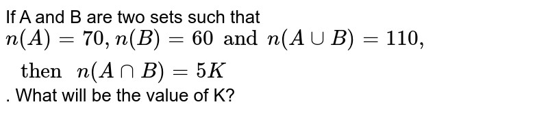 """If A and B are two sets such that `n(A)=70,n(B)=60 and n(A cupB)=110,"""" then """"n(AcapB)=5K`. What will be the value of K?"""