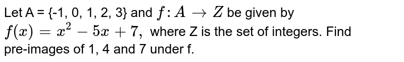 Let A = {-1, 0, 1, 2, 3} and `f: A rarrZ` be given by `f(x)=x^2-5x+7,` where Z is the set of integers. Find <br> pre-images of 1, 4 and 7 under f.