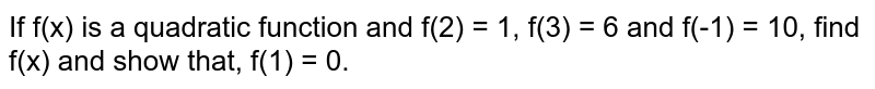 If f(x) is a quadratic function and f(2) = 1, f(3) = 6 and f(-1) = 10, find f(x) and show that, f(1) = 0.