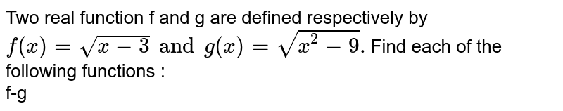 Two real function f and g are defined respectively by `f(x) = sqrt(x-3) and g(x)=sqrt(x^2-9).`Find each of the following functions : <br> f-g