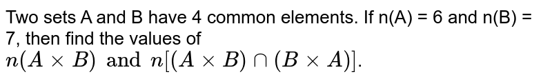 Two sets A and B have 4 common elements. If n(A) = 6 and n(B) = 7, then find the values of `n(AxxB) and n[(AxxB) cap(BxxA)]`.