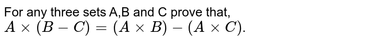 For any three sets A,B and C prove that, `Axx(B-C)=(AxxB)-(AxxC)`.