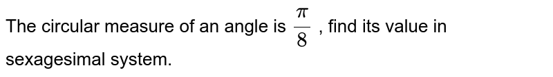The circular measure of an angle is `pi/8` , find its value in sexagesimal system.