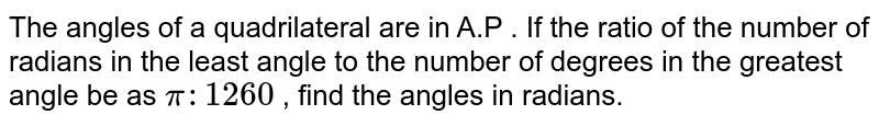 The angles of a quadrilateral are in A.P . If the ratio of the number of radians in the least angle to the number  of degrees in the greatest angle be as `pi : 1260 ` , find the angles in radians.