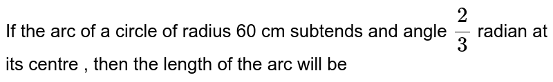 If the arc of a circle of radius 60 cm subtends and angle `2/3` radian at its centre  , then the length of the arc will be