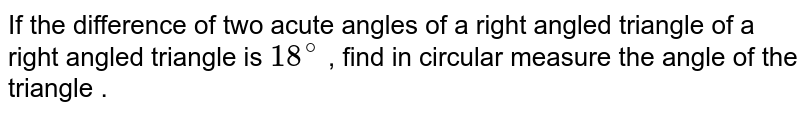 If the difference of two acute angles of a right angled triangle of a right angled triangle is `18^@` , find in circular measure the angle of the triangle .