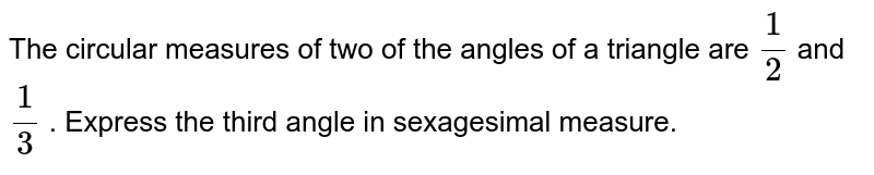 The  circular measures of two  of the angles of a triangle are `1/2` and `1/3` . Express the third angle in sexagesimal measure.