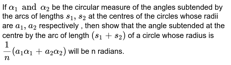 If `alpha_1 and alpha_2` be the circular measure of the angles subtended by the arcs of lengths  `s_1,s_2` at the centres of the circles whose radii are `a_1,a_2`  respectively , then show that the angle subtended at the centre by the arc of length `(s_1+s_2)` of a circle whose radius is `1/n(a_1alpha_1+a_2alpha_2)` will be n radians.