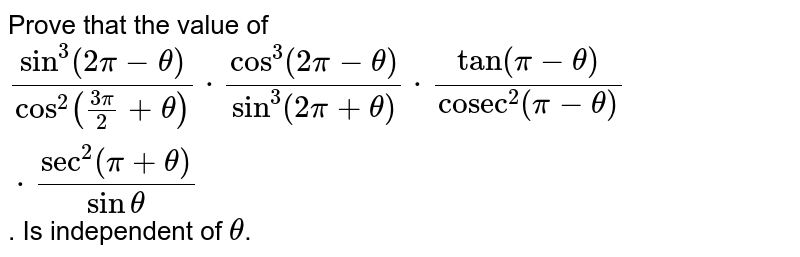 """Prove that the value of `(sin^(3) (2pi - theta))/(cos^2 ((3pi)/2 + theta)) cdot (cos^3(2pi - theta))/(sin^3(2pi + theta)) cdot (tan(pi - theta))/(""""cosec""""^2(pi - theta)) cdot (""""sec""""^2(pi + theta))/(sin theta)`. Is independent of `theta`."""