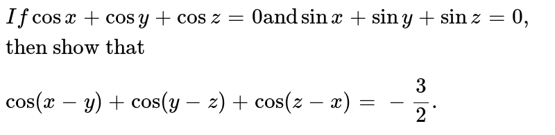 """`If cosx + cosy + cosz = 0 """"and"""" sinx + siny + sinz =0, """"then show that""""` <br>  `cos (x-y) + cos(y - z) + cos(z - x) = - 3/2.`"""
