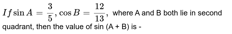 `If sinA = 3/5, cosB = 12/13,` where A and B both lie in second  quadrant, then the value of sin (A + B) is -
