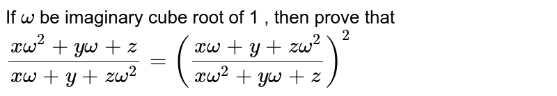 If `omega` be imaginary cube root of 1 , then prove that  <br> `(xomega^(2)+yomega+z)/(xomega+y+zomega^(2))=((xomega+y+zomega^(2))/(xomega^(2)+yomega+z))^(2)`