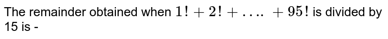 The remainder obtained when `1!+2!+