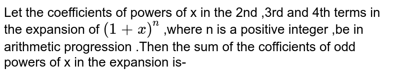 Let the coefficients of powers of x in the 2nd ,3rd and 4th terms in the expansion of  `(1+x)^(n)` ,where n is a positive integer ,be in arithmetic progression .Then the sum of the cofficients of odd powers of x in the expansion is-