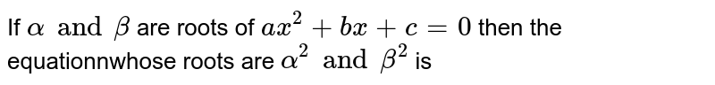 If `alpha and beta ` are roots of `ax^(2)+bx+c=0` then the equationnwhose roots are `alpha^(2)andbeta^(2)` is