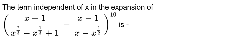The term independent of x in the expansion of `((x+1)/(x^(2/3)-x^(1/3)+1)-(x-1)/(x-x^(1/2)))^(10)` is -