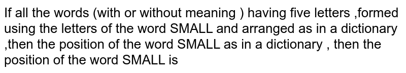 If all the words (with or without meaning ) having five letters ,formed using the letters of the word SMALL and arranged as in a dictionary ,then the position of the word SMALL as in a dictionary , then the position of the word SMALL is