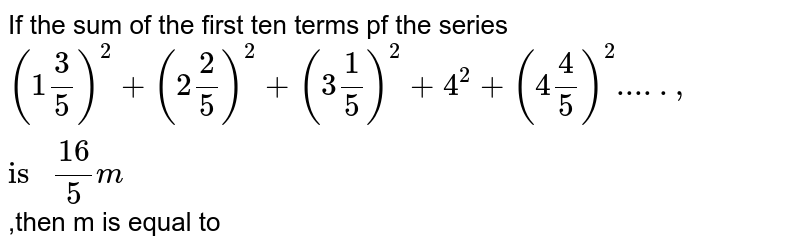 """If the sum of the first ten terms pf the series  <br> `(1(3)/(5))^(2)+(2(2)/(5))^(2)+(3(1)/(5))^(2)+4^(2)+(4(4)/(5))^(2)....., """"is """" (16)/(5)m` ,then m is equal to"""