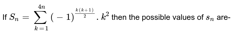 If `S_(n)=underset(k=1)overset(4n)sum(-1)^((k(k+1))/(2)).k^(2)`  then the possible values of  `s_(n)`  are-