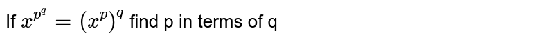 If `x^(p^(q))=(x^p)^q` find  p in terms  of  q