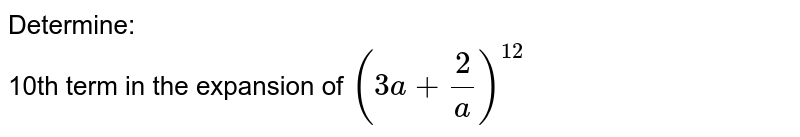 Determine: <br>  10th term in the expansion of `(3a+2/a)^(12)`