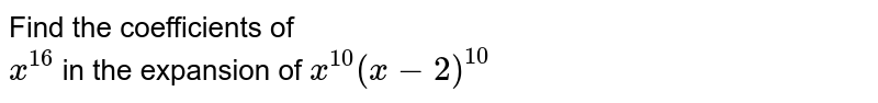 Find the coefficients of  <br> `x^(16)` in the expansion of `x^(10)(x-2)^(10)`