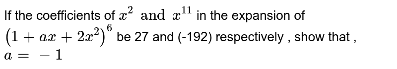 If the coefficients of `x^(2) and x^(11)` in the expansion of `(1+ax+2x^(2))^(6)` be 27 and (-192) respectively , show that , `a=-1`
