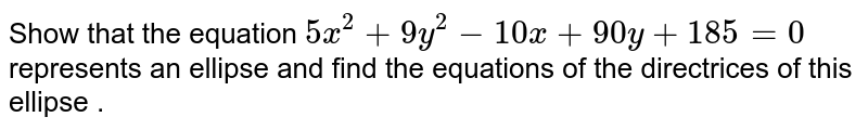 Show that the equation `5x^(2) + 9y ^(2) - 10 x +  90 y + 185 = 0 `   <br>represents an ellipse and find  the equations of the directrices of this  ellipse .
