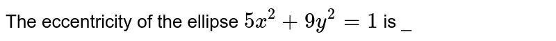 The eccentricity  of the ellipse  `5x^(2) + 9y^(2) = 1 ` is _