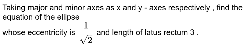 Taking major and minor axes as x and y - axes respectively , find the equation of the ellipse  <br>  whose eccentricity is   `(1)/(sqrt(2))`  and length of latus rectum  3 .